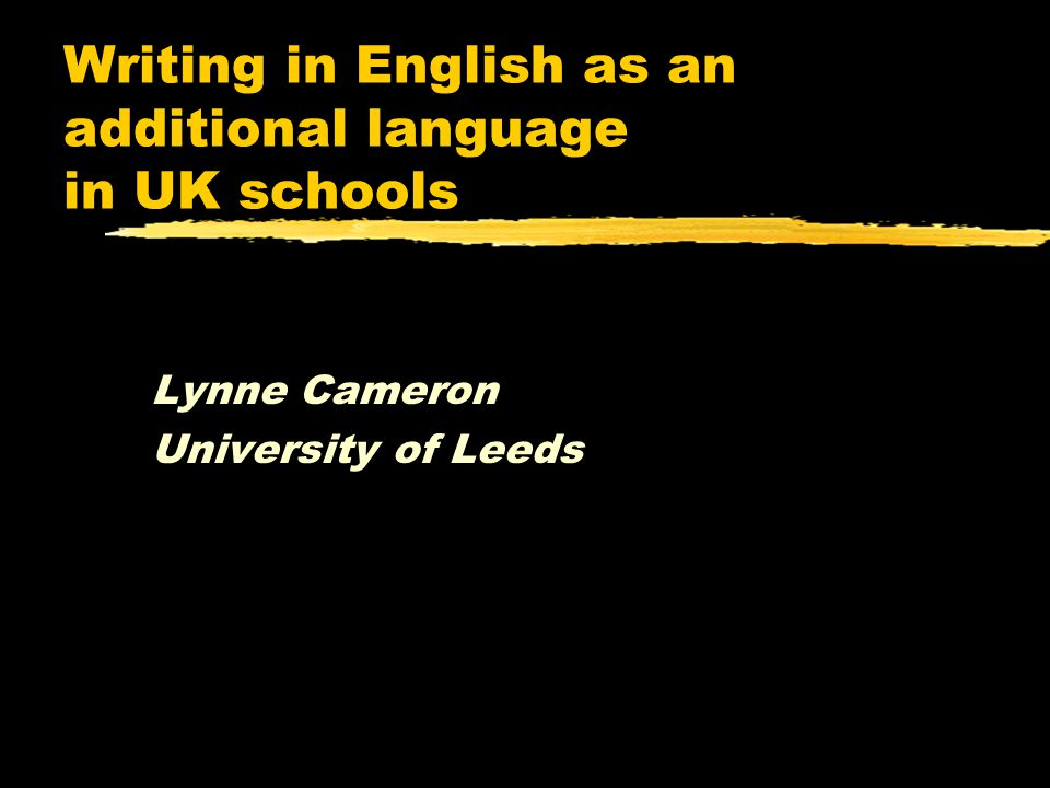 Writing in English as an additional language in UK schools Lynne Cameron University of Leeds