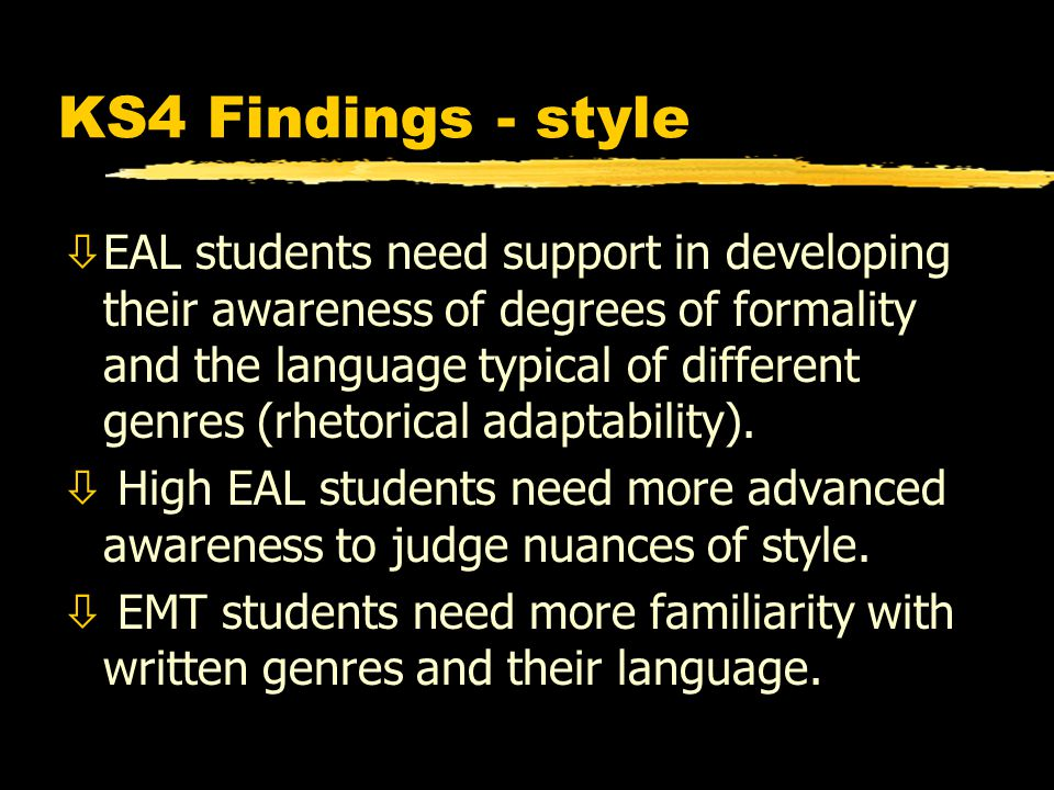 KS4 Findings - style òEAL students need support in developing their awareness of degrees of formality and the language typical of different genres (rhetorical adaptability).