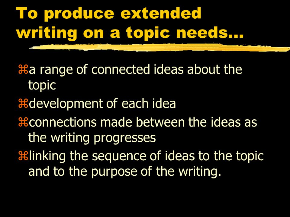 To produce extended writing on a topic needs...