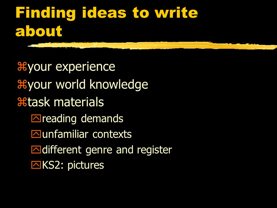 Finding ideas to write about zyour experience zyour world knowledge ztask materials yreading demands yunfamiliar contexts ydifferent genre and register yKS2: pictures