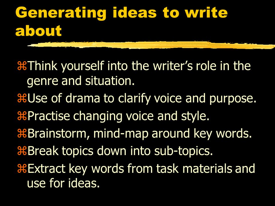 Generating ideas to write about zThink yourself into the writer's role in the genre and situation.