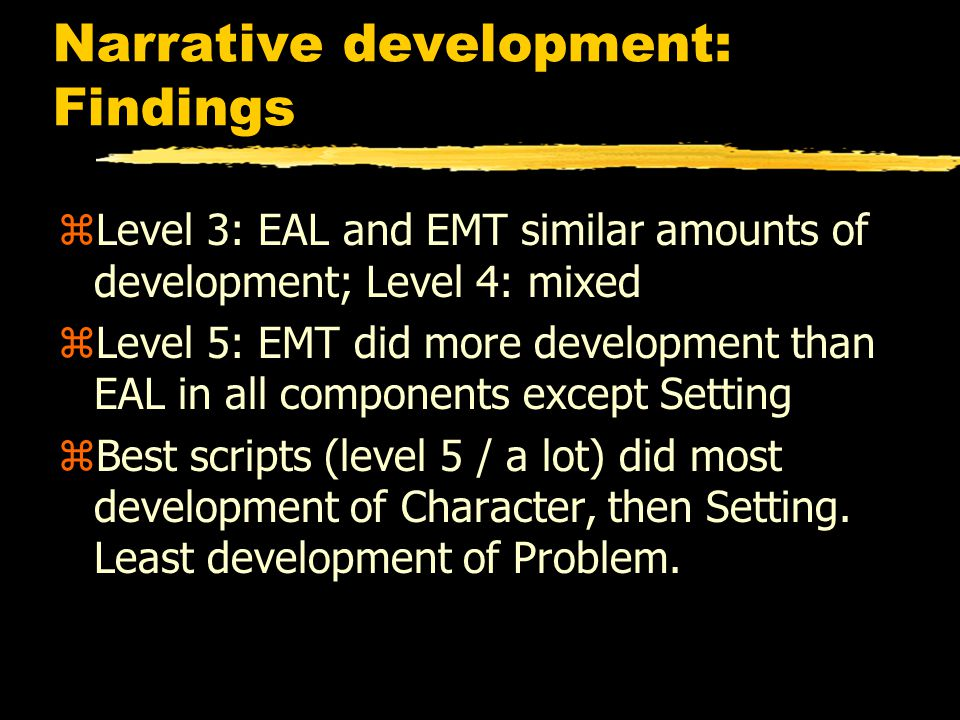 Narrative development: Findings zLevel 3: EAL and EMT similar amounts of development; Level 4: mixed zLevel 5: EMT did more development than EAL in all components except Setting zBest scripts (level 5 / a lot) did most development of Character, then Setting.