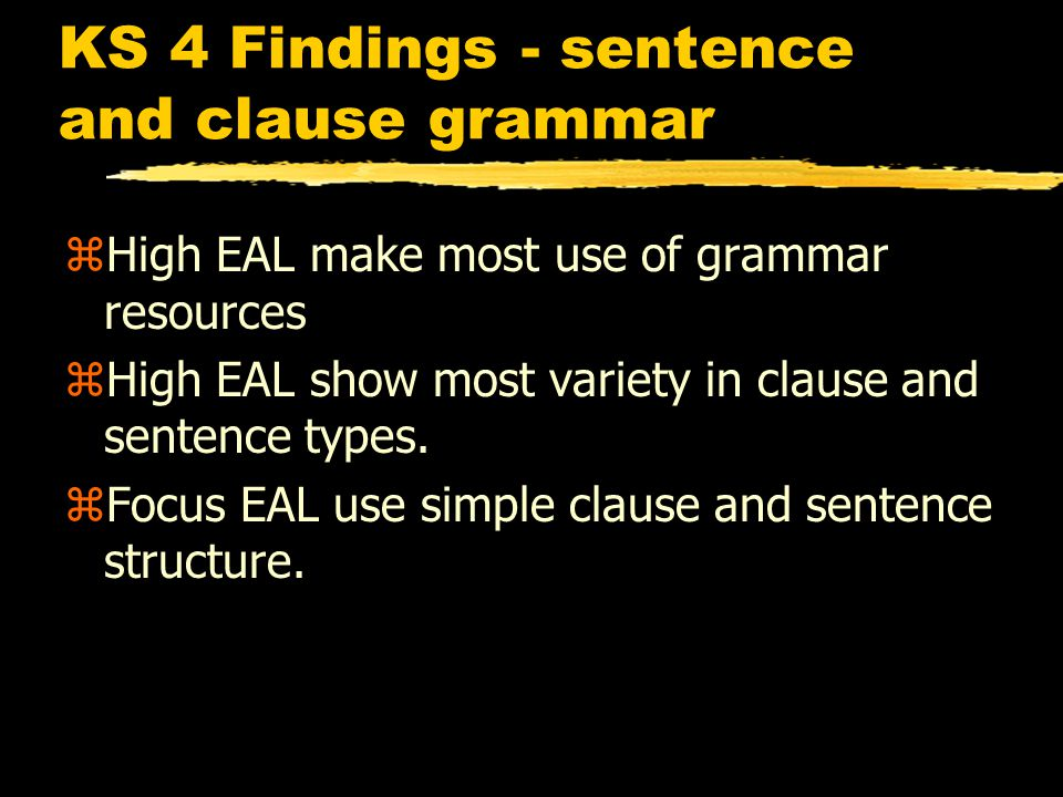 KS 4 Findings - sentence and clause grammar zHigh EAL make most use of grammar resources zHigh EAL show most variety in clause and sentence types.