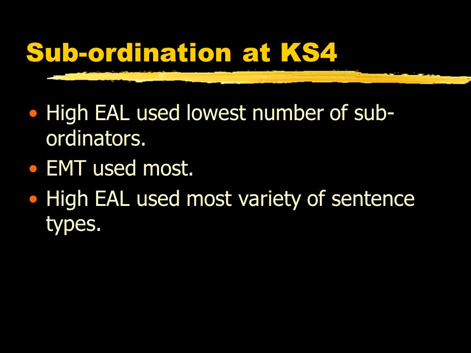 Sub-ordination at KS4 High EAL used lowest number of sub- ordinators. EMT used most. High EAL used most variety of sentence types.