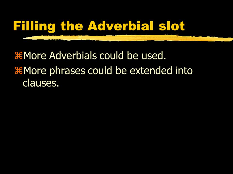Filling the Adverbial slot zMore Adverbials could be used.