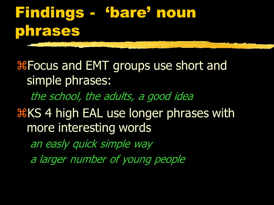 Findings - 'bare' noun phrases zFocus and EMT groups use short and simple phrases: the school, the adults, a good idea zKS 4 high EAL use longer phrases with more interesting words an easly quick simple way a larger number of young people