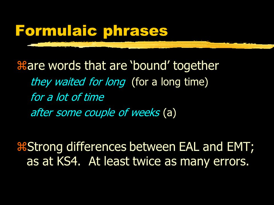 Formulaic phrases zare words that are 'bound' together they waited for long (for a long time) for a lot of time after some couple of weeks (a) zStrong differences between EAL and EMT; as at KS4.