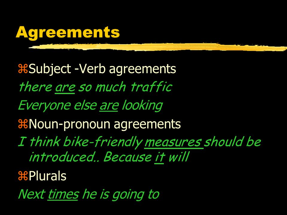 Agreements zSubject -Verb agreements there are so much traffic Everyone else are looking zNoun-pronoun agreements I think bike-friendly measures should be introduced..