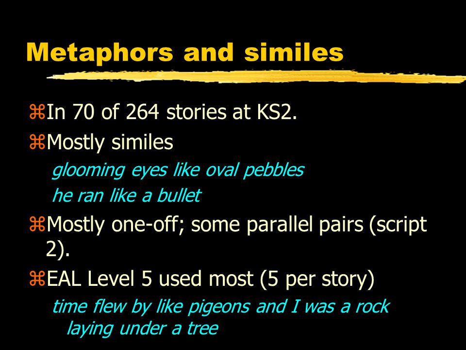 Metaphors and similes zIn 70 of 264 stories at KS2. zMostly similes glooming eyes like oval pebbles he ran like a bullet zMostly one-off; some paralle