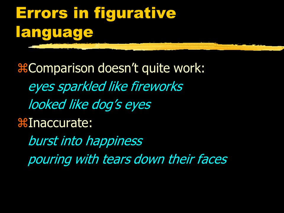Errors in figurative language zComparison doesn't quite work: eyes sparkled like fireworks looked like dog's eyes zInaccurate: burst into happiness pouring with tears down their faces