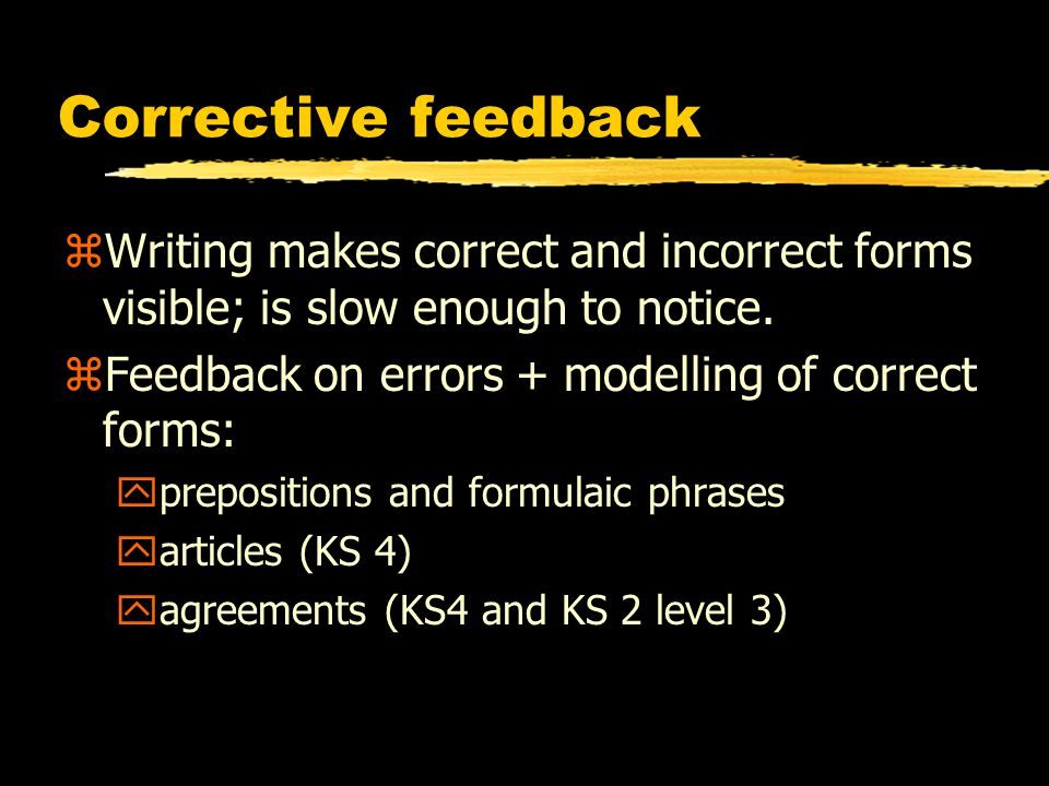Corrective feedback zWriting makes correct and incorrect forms visible; is slow enough to notice.