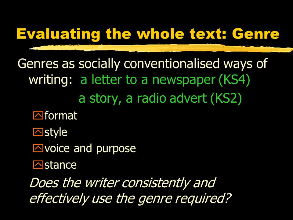 Evaluating the whole text: Genre Genres as socially conventionalised ways of writing: a letter to a newspaper (KS4) a story, a radio advert (KS2) yformat ystyle yvoice and purpose ystance Does the writer consistently and effectively use the genre required