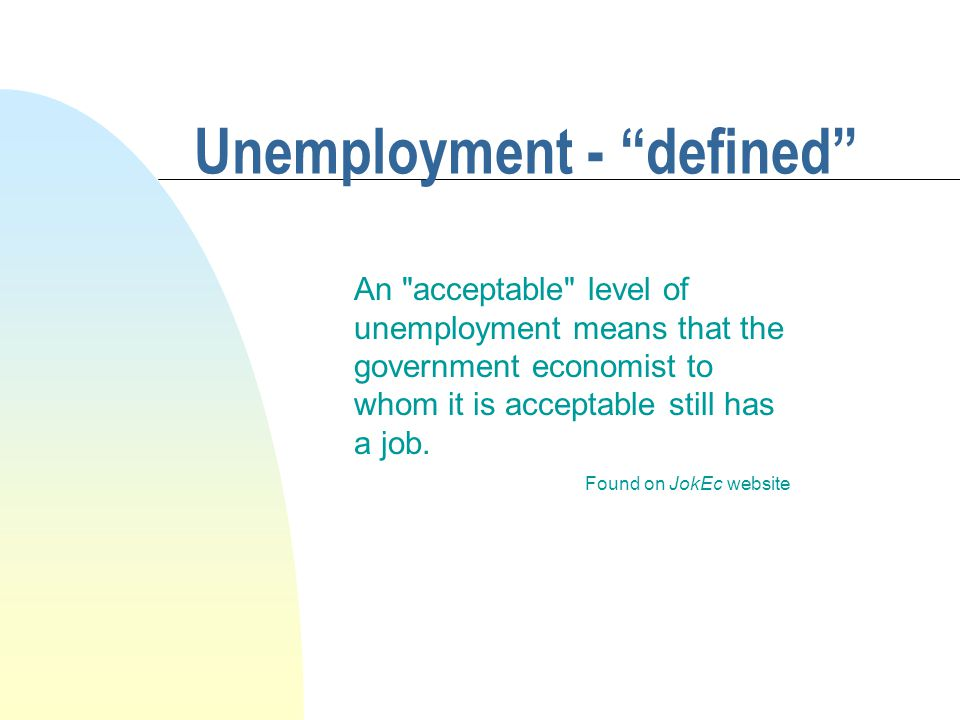 Unemployment - defined An acceptable level of unemployment means that the government economist to whom it is acceptable still has a job.