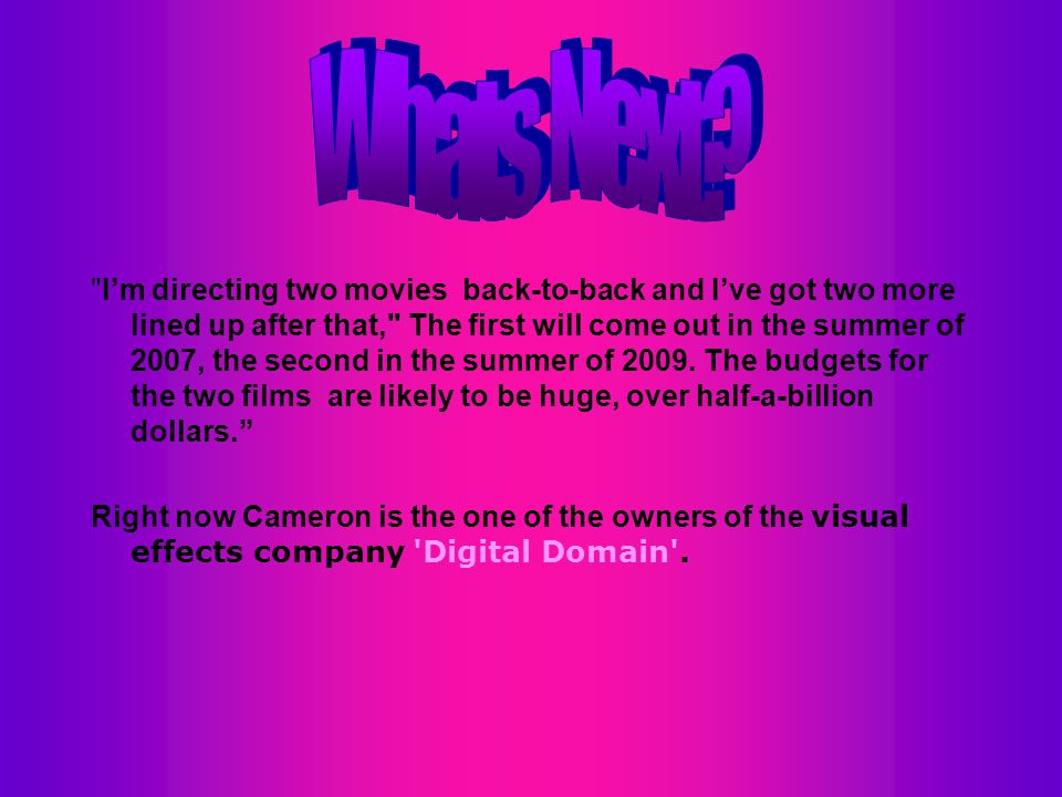 I'm directing two movies back-to-back and I've got two more lined up after that, The first will come out in the summer of 2007, the second in the summer of 2009.