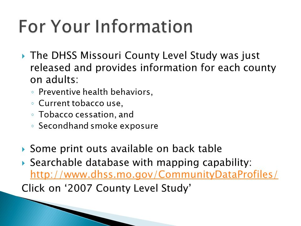  The DHSS Missouri County Level Study was just released and provides information for each county on adults: ◦ Preventive health behaviors, ◦ Current tobacco use, ◦ Tobacco cessation, and ◦ Secondhand smoke exposure  Some print outs available on back table  Searchable database with mapping capability: http://www.dhss.mo.gov/CommunityDataProfiles/ http://www.dhss.mo.gov/CommunityDataProfiles/ Click on '2007 County Level Study'