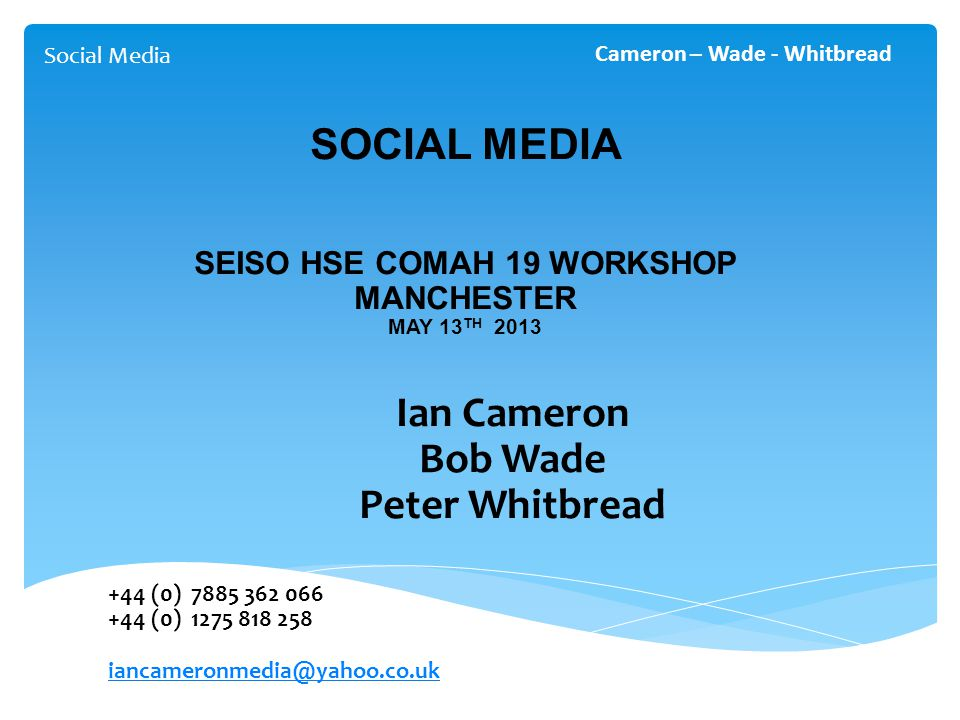 Social Media Cameron – Wade - Whitbread SOCIAL MEDIA SEISO HSE COMAH 19 WORKSHOP MANCHESTER MAY 13 TH 2013 Ian Cameron Bob Wade Peter Whitbread +44 (0) 7885 362 066 +44 (0) 1275 818 258 iancameronmedia@yahoo.co.uk