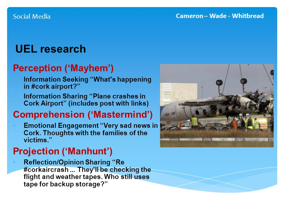 UEL research Perception ('Mayhem') Information Seeking What s happening in #cork airport? Information Sharing Plane crashes in Cork Airport (includes post with links) Comprehension ('Mastermind') Emotional Engagement Very sad news in Cork.