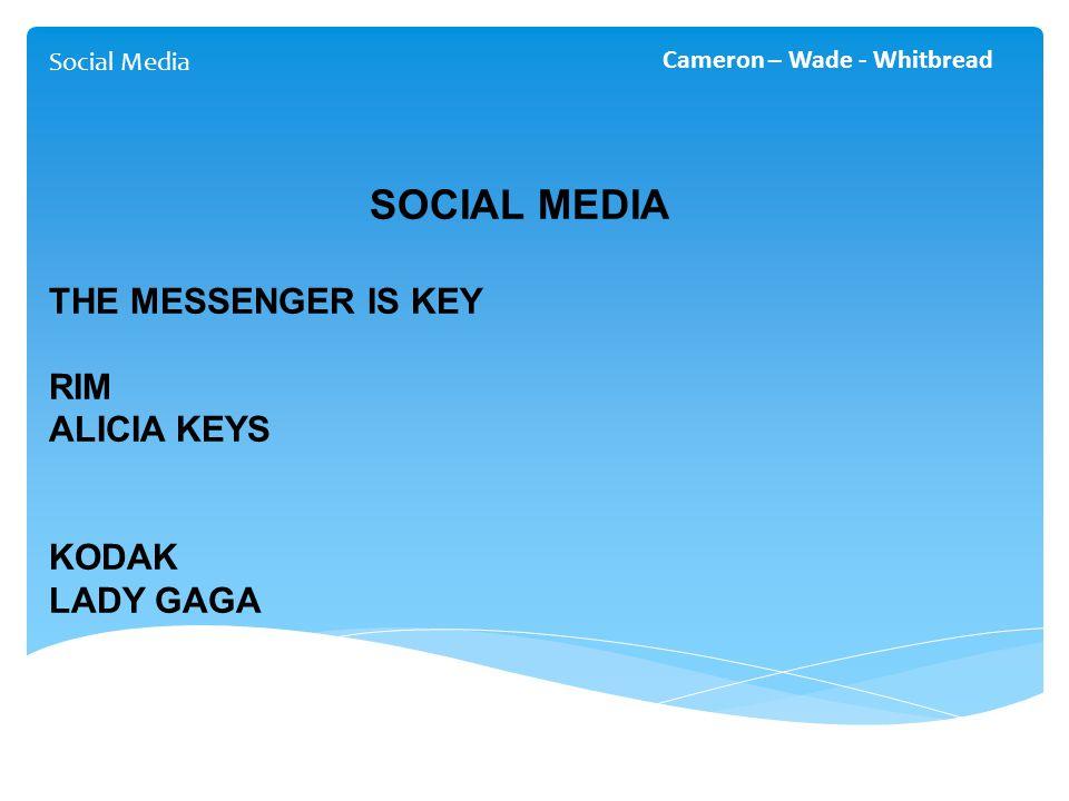 Social Media Cameron – Wade - Whitbread SOCIAL MEDIA THE MESSENGER IS KEY RIM ALICIA KEYS KODAK LADY GAGA