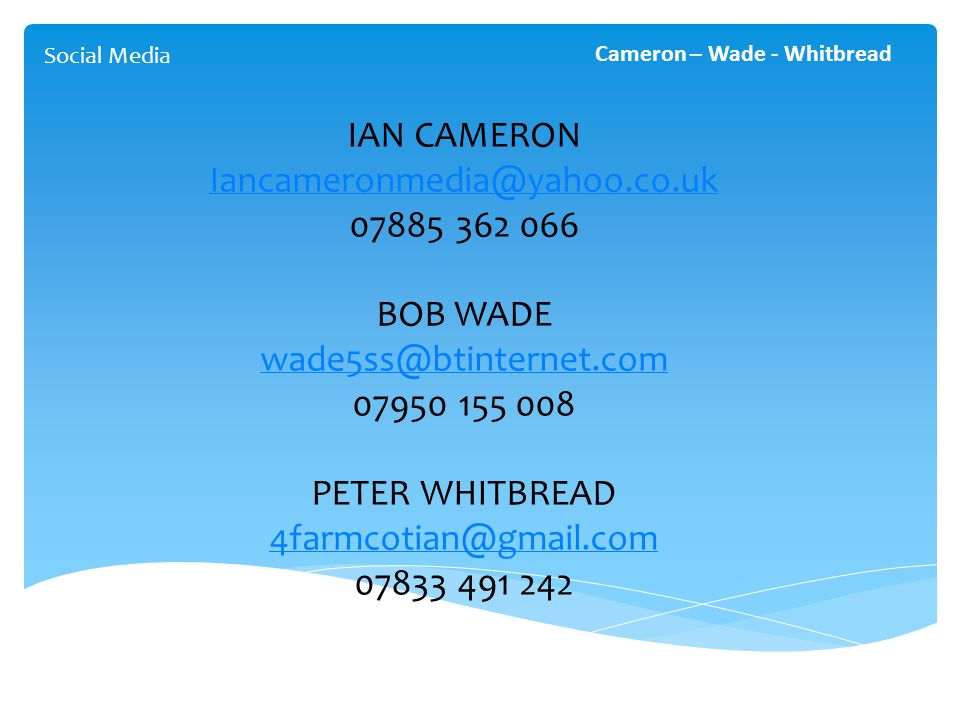 Social Media Cameron – Wade - Whitbread IAN CAMERON Iancameronmedia@yahoo.co.uk 07885 362 066 BOB WADE wade5ss@btinternet.com 07950 155 008 PETER WHIT