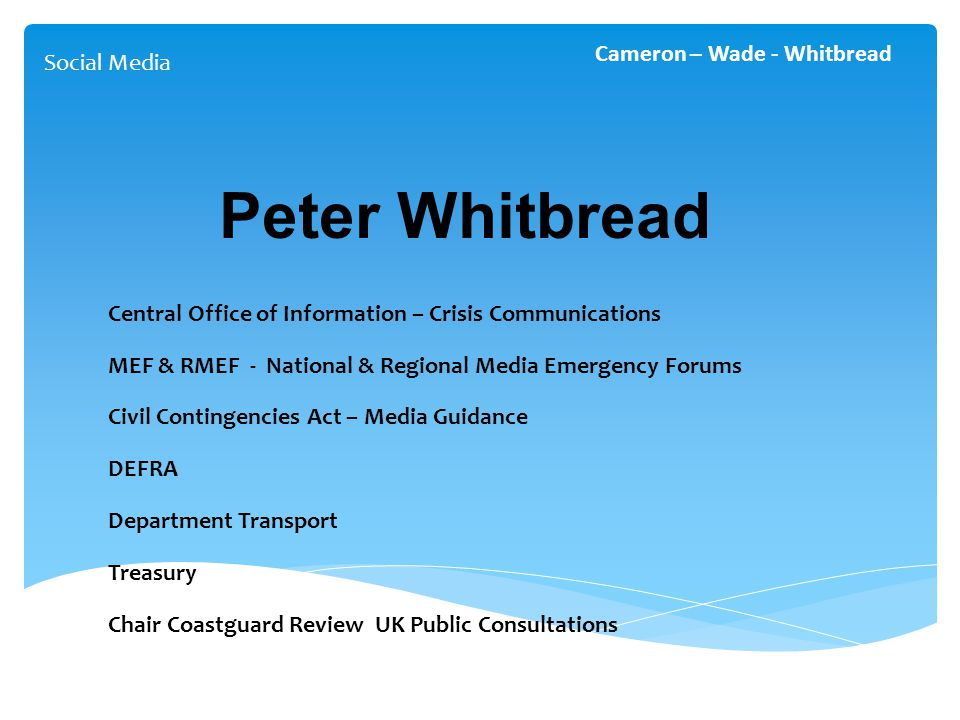 Social Media Cameron – Wade - Whitbread Peter Whitbread Central Office of Information – Crisis Communications MEF & RMEF - National & Regional Media Emergency Forums Civil Contingencies Act – Media Guidance DEFRA Department Transport Treasury Chair Coastguard Review UK Public Consultations