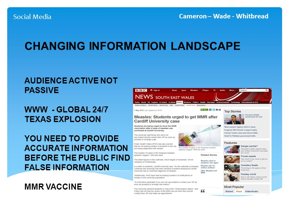 Social Media Cameron – Wade - Whitbread CHANGING INFORMATION LANDSCAPE AUDIENCE ACTIVE NOT PASSIVE WWW - GLOBAL 24/7 TEXAS EXPLOSION YOU NEED TO PROVIDE ACCURATE INFORMATION BEFORE THE PUBLIC FIND FALSE INFORMATION MMR VACCINE