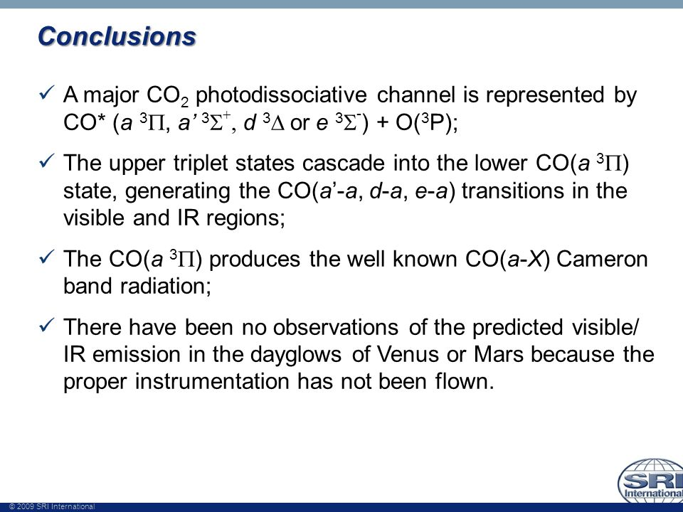 © 2009 SRI International Conclusions A major CO 2 photodissociative channel is represented by CO* (a 3 , a' 3    d 3  or  e 3  - ) + O( 3 P); The upper triplet states cascade into the lower CO(a 3  ) state, generating the CO(a'-a, d-a, e-a) transitions in the visible and IR regions; The CO(a 3  ) produces the well known CO(a-X) Cameron band radiation; There have been no observations of the predicted visible/ IR emission in the dayglows of Venus or Mars because the proper instrumentation has not been flown.
