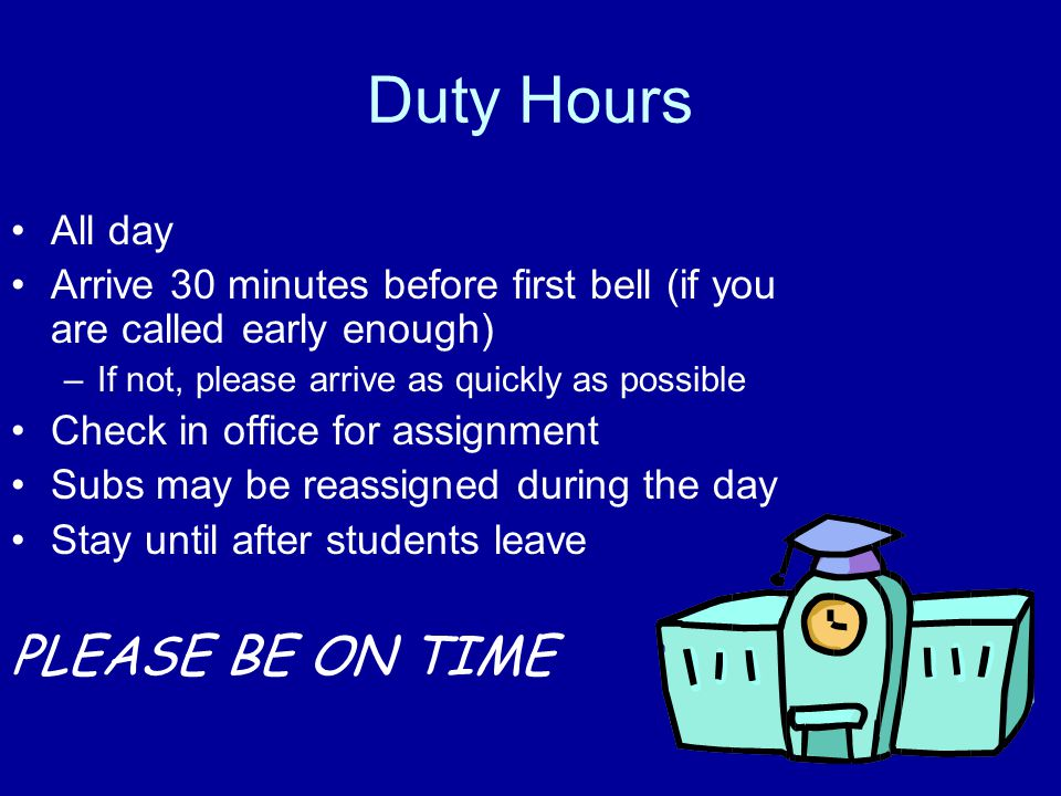 Duty Hours All day Arrive 30 minutes before first bell (if you are called early enough) –If not, please arrive as quickly as possible Check in office for assignment Subs may be reassigned during the day Stay until after students leave PLEASE BE ON TIME