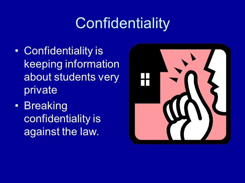 Confidentiality Confidentiality is keeping information about students very private Breaking confidentiality is against the law.