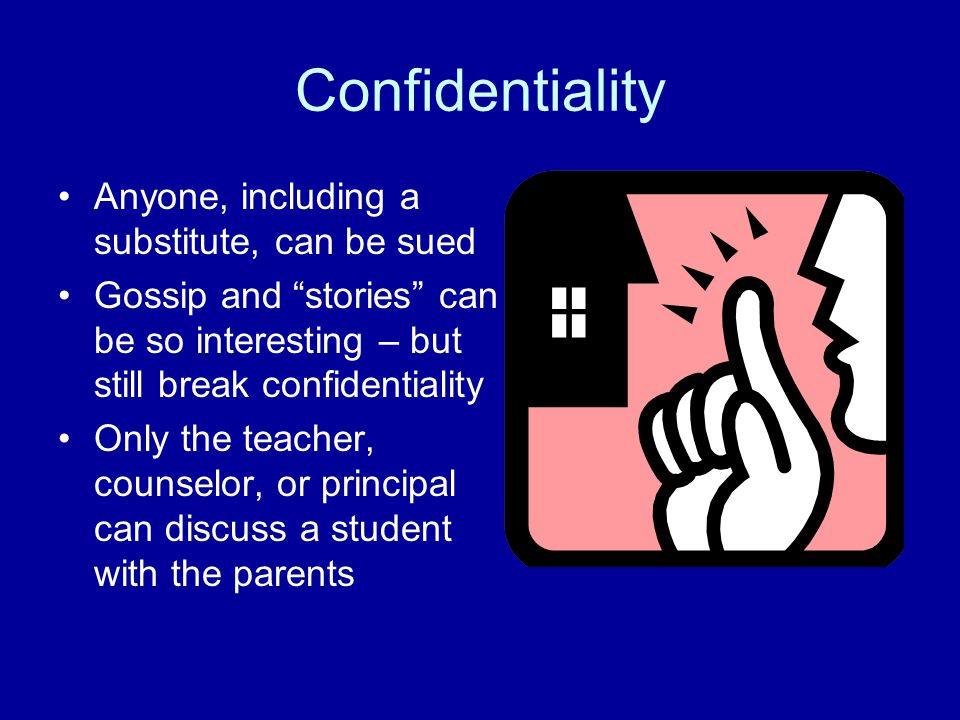 Confidentiality Anyone, including a substitute, can be sued Gossip and stories can be so interesting – but still break confidentiality Only the teacher, counselor, or principal can discuss a student with the parents