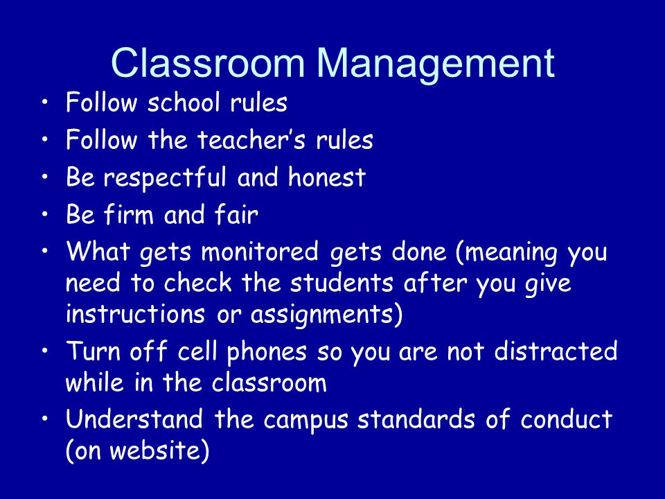 Classroom Management Follow school rules Follow the teacher's rules Be respectful and honest Be firm and fair What gets monitored gets done (meaning you need to check the students after you give instructions or assignments) Turn off cell phones so you are not distracted while in the classroom Understand the campus standards of conduct (on website)