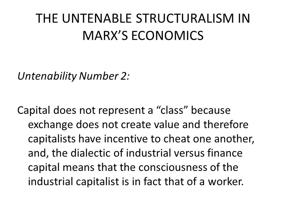 THE UNTENABLE STRUCTURALISM IN MARX'S ECONOMICS Untenability Number 2: Capital does not represent a class because exchange does not create value and therefore capitalists have incentive to cheat one another, and, the dialectic of industrial versus finance capital means that the consciousness of the industrial capitalist is in fact that of a worker.