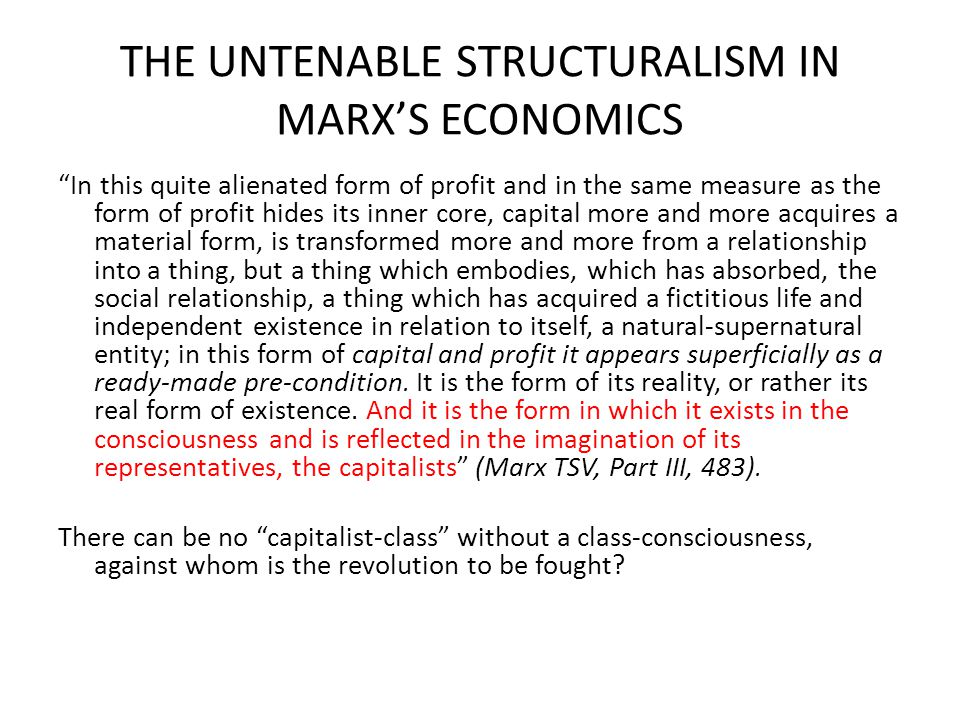 THE UNTENABLE STRUCTURALISM IN MARX'S ECONOMICS In this quite alienated form of profit and in the same measure as the form of profit hides its inner core, capital more and more acquires a material form, is transformed more and more from a relationship into a thing, but a thing which embodies, which has absorbed, the social relationship, a thing which has acquired a fictitious life and independent existence in relation to itself, a natural-supernatural entity; in this form of capital and profit it appears superficially as a ready-made pre-condition.
