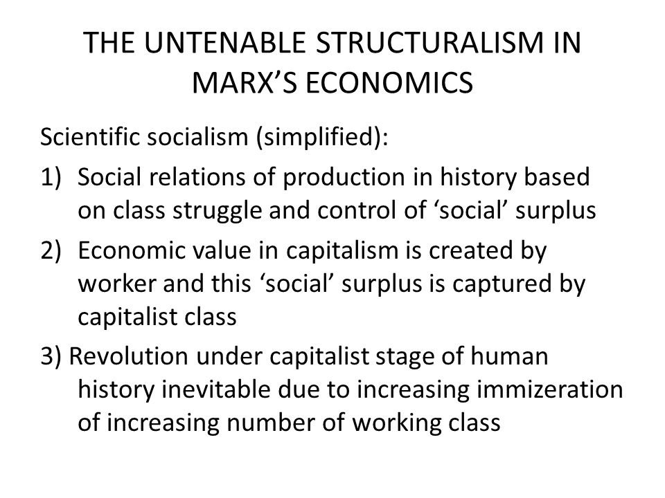 THE UNTENABLE STRUCTURALISM IN MARX'S ECONOMICS Scientific socialism (simplified): 1)Social relations of production in history based on class struggle and control of 'social' surplus 2)Economic value in capitalism is created by worker and this 'social' surplus is captured by capitalist class 3) Revolution under capitalist stage of human history inevitable due to increasing immizeration of increasing number of working class