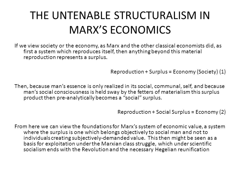 THE UNTENABLE STRUCTURALISM IN MARX'S ECONOMICS If we view society or the economy, as Marx and the other classical economists did, as first a system which reproduces itself, then anything beyond this material reproduction represents a surplus.