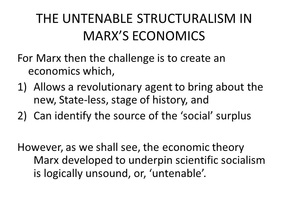 THE UNTENABLE STRUCTURALISM IN MARX'S ECONOMICS Untenability Number 1: Structural determinism (micro-macro schizophrenia) in the working class means that the working class has no incentive to reproduce itself and only by enforcing a 'no-savings' macro- constraint on the working class does Marx's system allow for an increasing number of increasingly immizerated workers.
