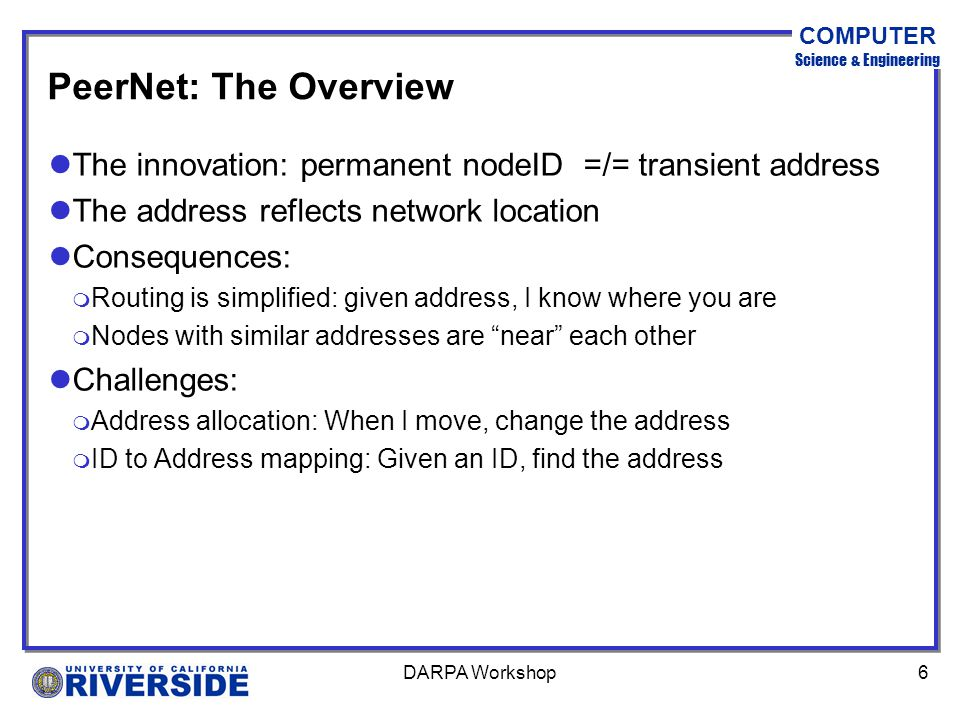 COMPUTER Science & Engineering DARPA Workshop6 PeerNet: The Overview lThe innovation: permanent nodeID =/= transient address lThe address reflects network location lConsequences: m Routing is simplified: given address, I know where you are m Nodes with similar addresses are near each other lChallenges: m Address allocation: When I move, change the address m ID to Address mapping: Given an ID, find the address