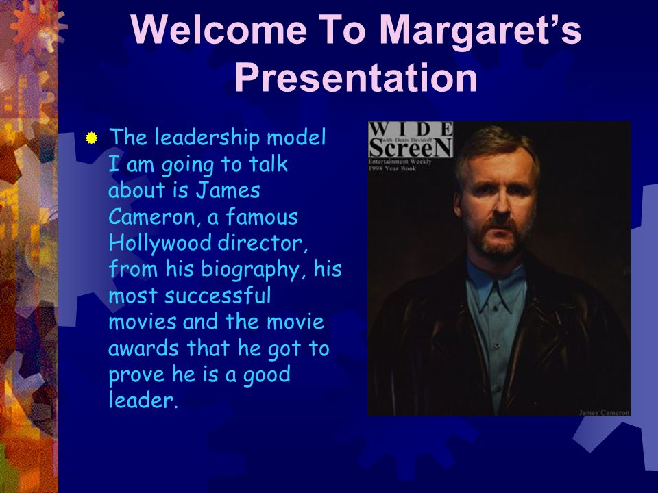 Welcome To Margaret's Presentation  The leadership model I am going to talk about is James Cameron, a famous Hollywood director, from his biography, his most successful movies and the movie awards that he got to prove he is a good leader.