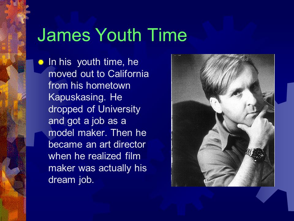 James Youth Time  In his youth time, he moved out to California from his hometown Kapuskasing.