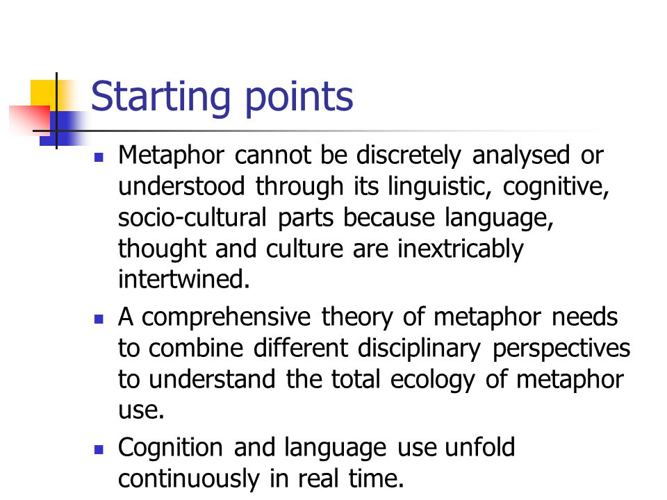 Starting points Metaphor cannot be discretely analysed or understood through its linguistic, cognitive, socio-cultural parts because language, thought and culture are inextricably intertwined.