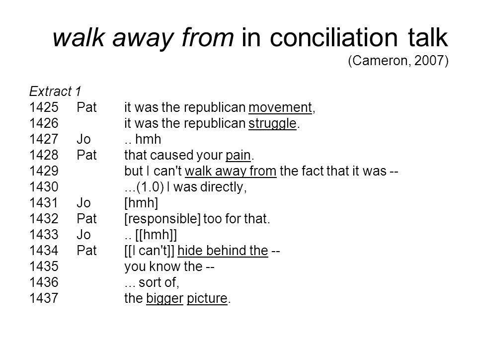 walk away from in conciliation talk (Cameron, 2007) Extract 1 1425Patit was the republican movement, 1426it was the republican struggle. 1427Jo.. hmh