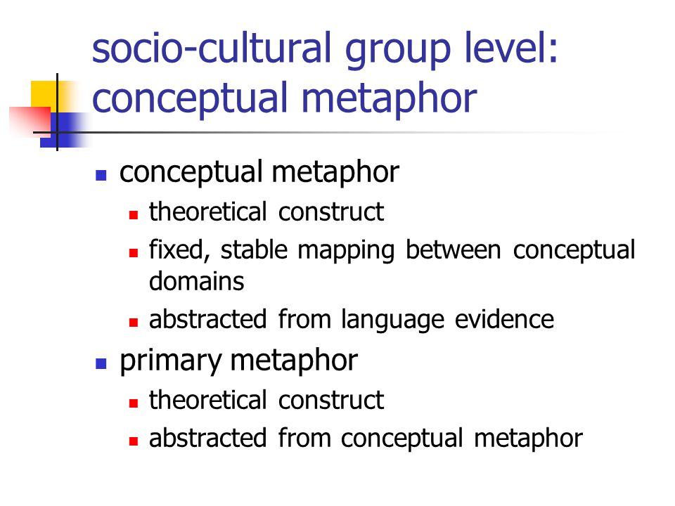 socio-cultural group level: conceptual metaphor conceptual metaphor theoretical construct fixed, stable mapping between conceptual domains abstracted from language evidence primary metaphor theoretical construct abstracted from conceptual metaphor