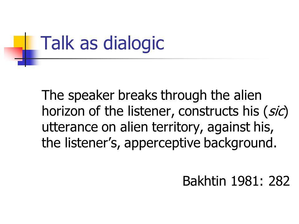 Talk as dialogic The speaker breaks through the alien horizon of the listener, constructs his (sic) utterance on alien territory, against his, the listener's, apperceptive background.