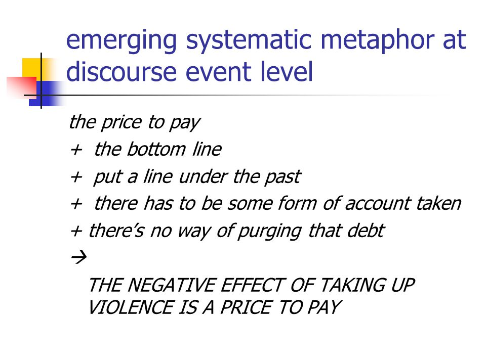 emerging systematic metaphor at discourse event level the price to pay + the bottom line + put a line under the past + there has to be some form of account taken + there's no way of purging that debt  THE NEGATIVE EFFECT OF TAKING UP VIOLENCE IS A PRICE TO PAY