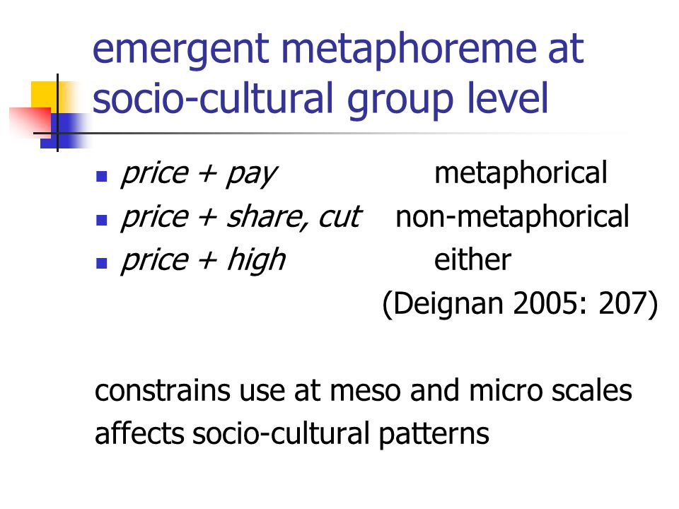emergent metaphoreme at socio-cultural group level price + pay metaphorical price + share, cut non-metaphorical price + high either (Deignan 2005: 207) constrains use at meso and micro scales affects socio-cultural patterns