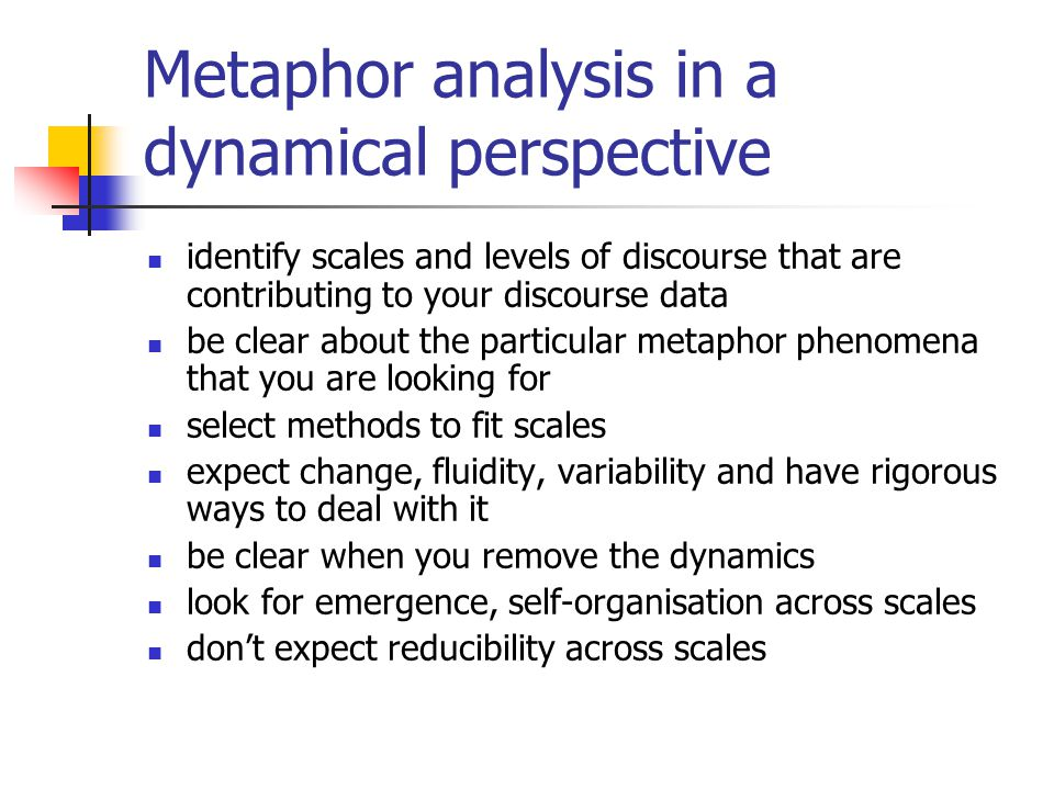 Metaphor analysis in a dynamical perspective identify scales and levels of discourse that are contributing to your discourse data be clear about the particular metaphor phenomena that you are looking for select methods to fit scales expect change, fluidity, variability and have rigorous ways to deal with it be clear when you remove the dynamics look for emergence, self-organisation across scales don't expect reducibility across scales