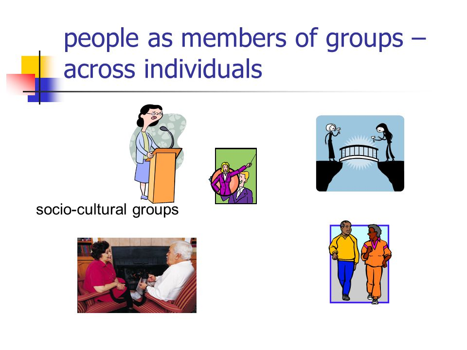 people as members of groups – across individuals socio-cultural groups
