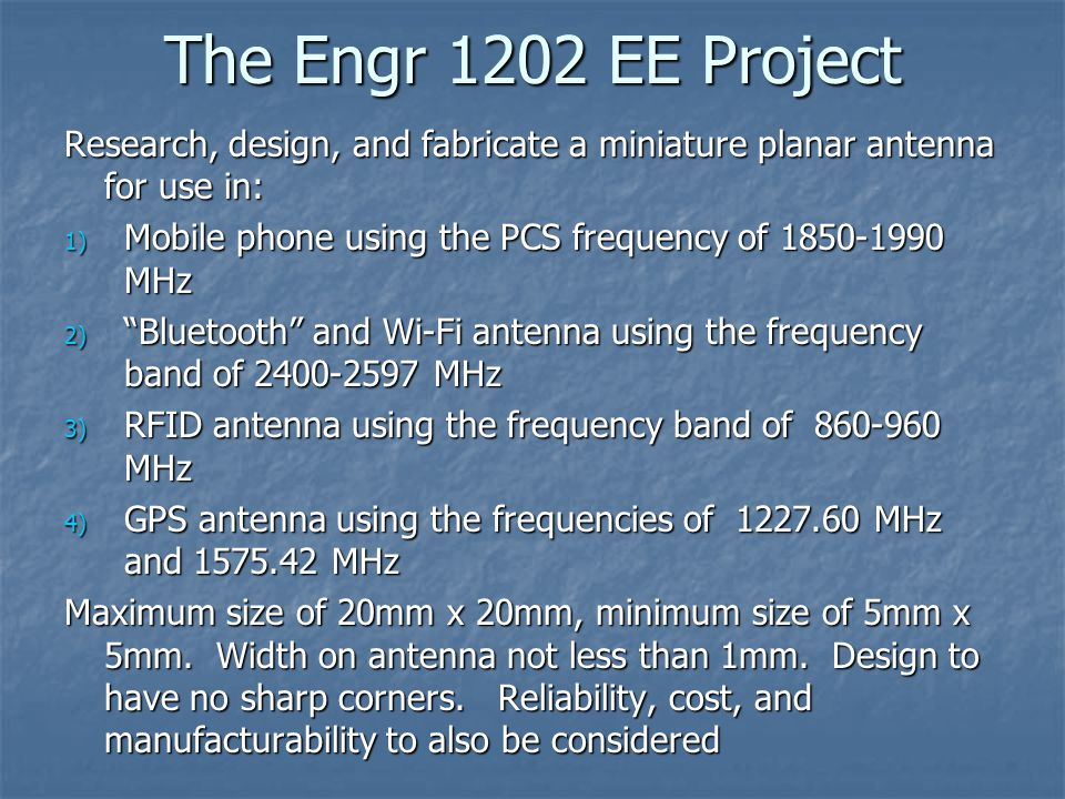 The Engr 1202 EE Project Research, design, and fabricate a miniature planar antenna for use in: 1) Mobile phone using the PCS frequency of 1850-1990 MHz 2) Bluetooth and Wi-Fi antenna using the frequency band of 2400-2597 MHz 3) RFID antenna using the frequency band of 860-960 MHz 4) GPS antenna using the frequencies of 1227.60 MHz and 1575.42 MHz Maximum size of 20mm x 20mm, minimum size of 5mm x 5mm.