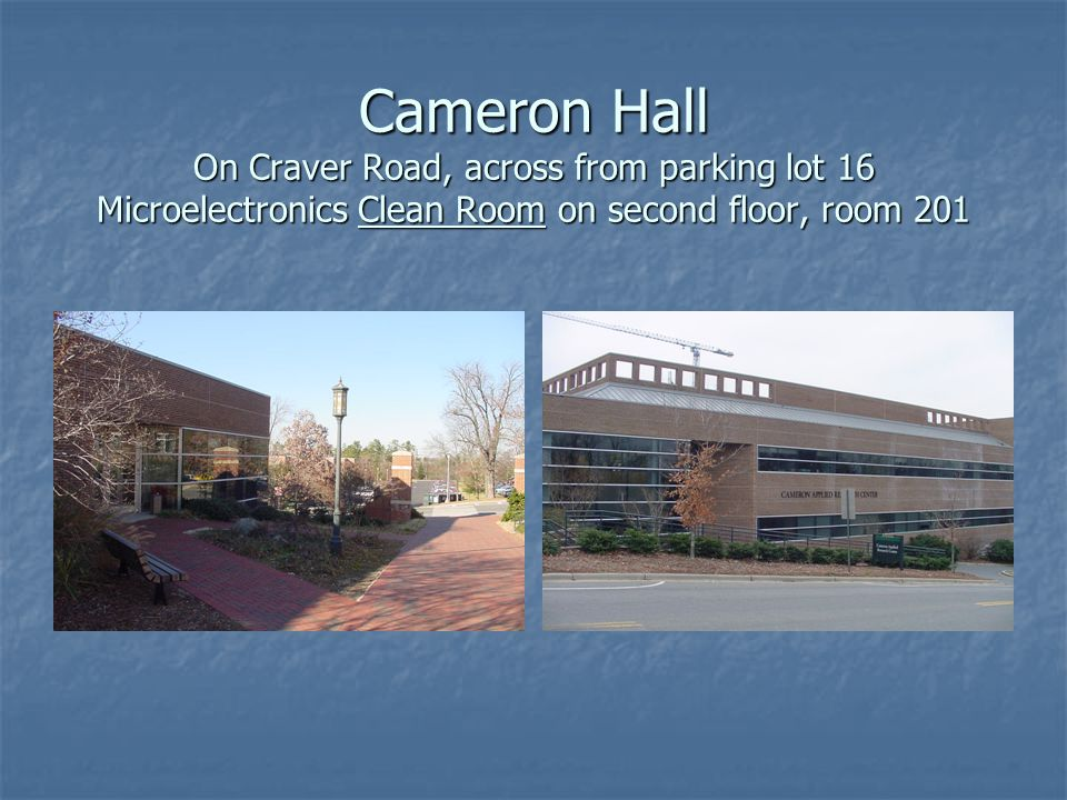 Cameron Hall On Craver Road, across from parking lot 16 Microelectronics Clean Room on second floor, room 201