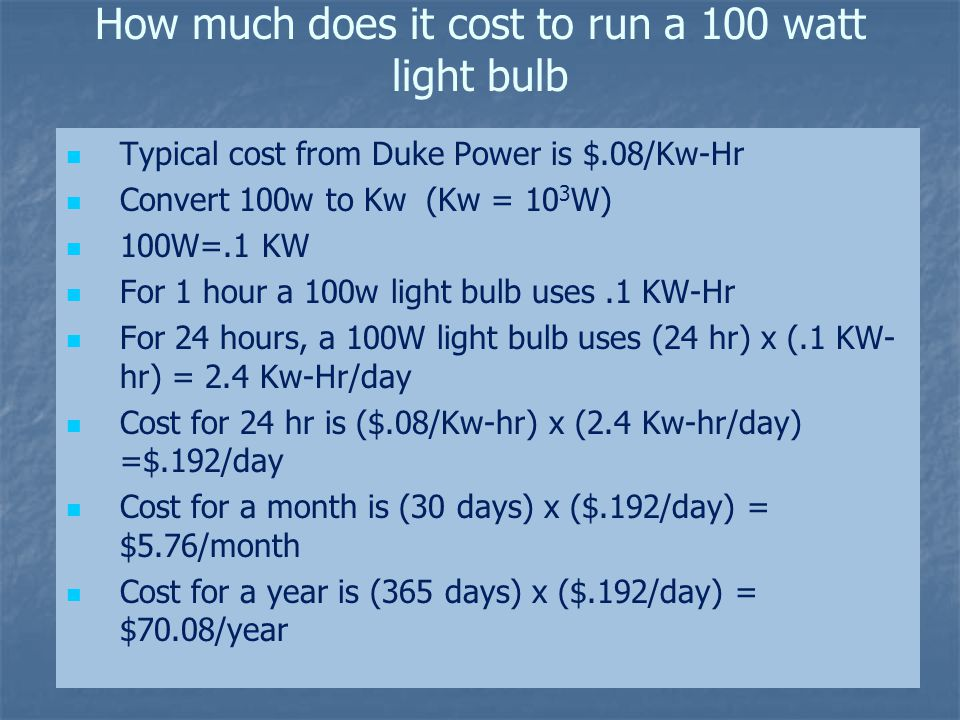 How much does it cost to run a 100 watt light bulb Typical cost from Duke Power is $.08/Kw-Hr Convert 100w to Kw (Kw = 10 3 W) 100W=.1 KW For 1 hour a 100w light bulb uses.1 KW-Hr For 24 hours, a 100W light bulb uses (24 hr) x (.1 KW- hr) = 2.4 Kw-Hr/day Cost for 24 hr is ($.08/Kw-hr) x (2.4 Kw-hr/day) =$.192/day Cost for a month is (30 days) x ($.192/day) = $5.76/month Cost for a year is (365 days) x ($.192/day) = $70.08/year