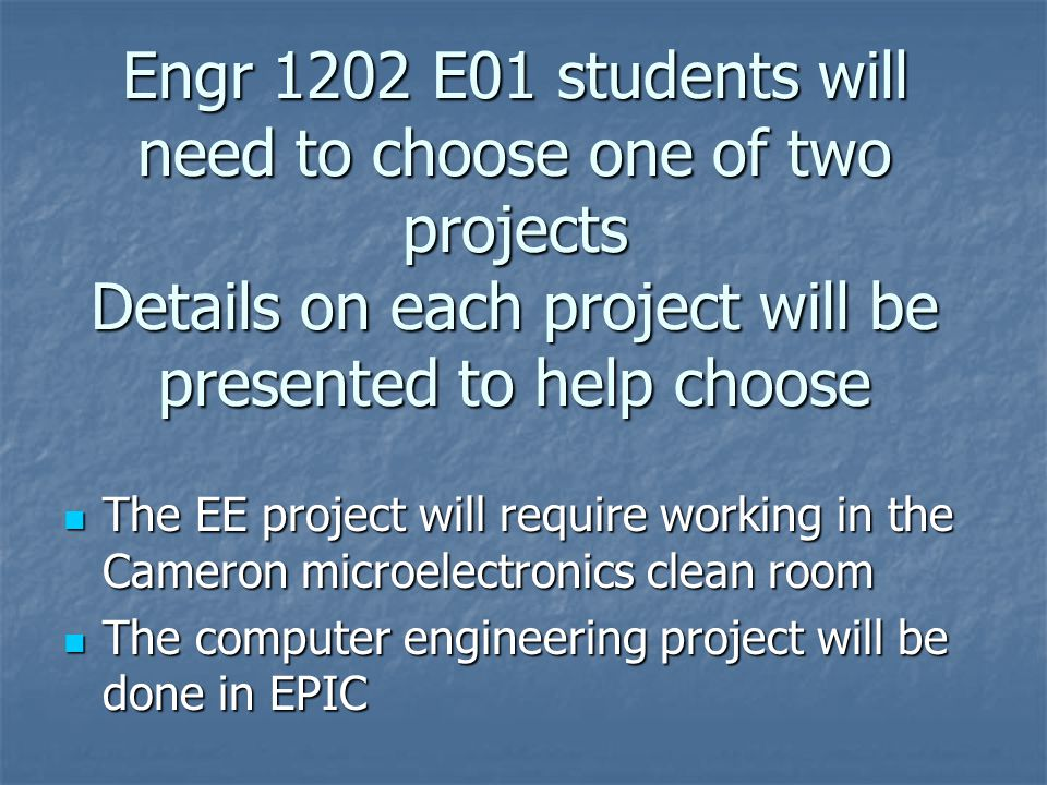 Engr 1202 E01 students will need to choose one of two projects Details on each project will be presented to help choose The EE project will require working in the Cameron microelectronics clean room The EE project will require working in the Cameron microelectronics clean room The computer engineering project will be done in EPIC The computer engineering project will be done in EPIC